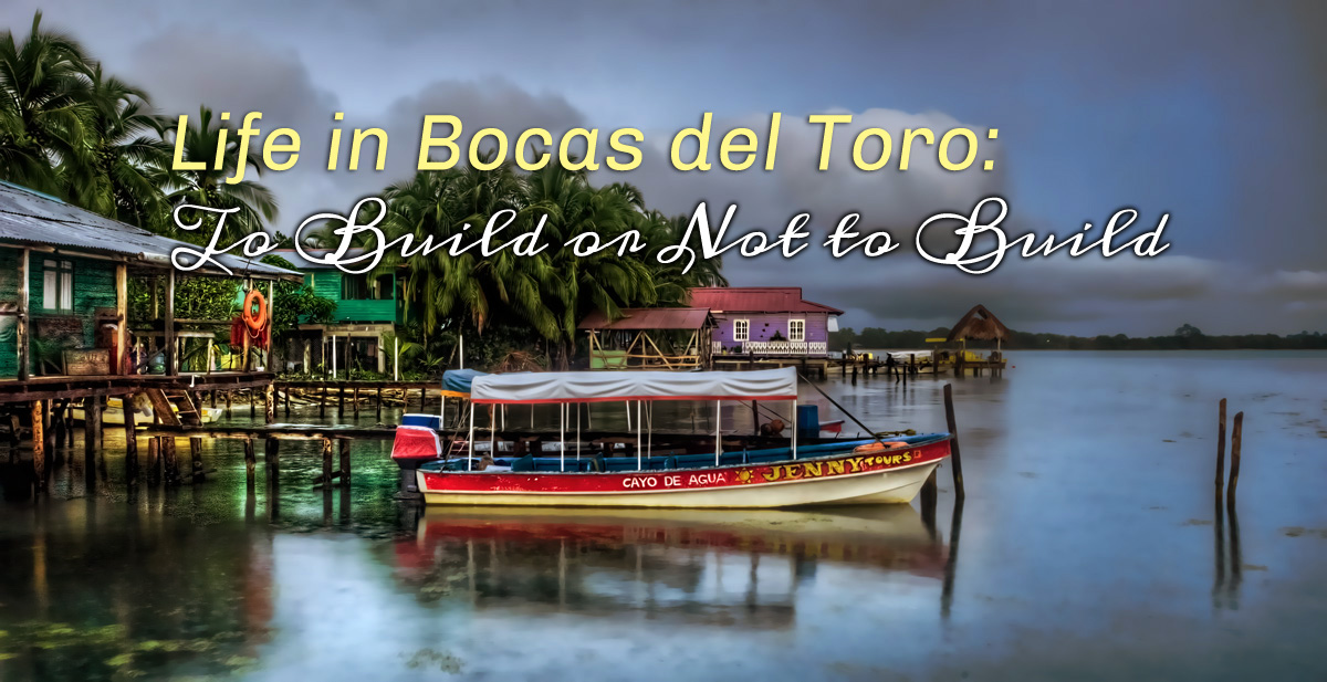 Life in Bocas del Toro: To Build or Not to Build, Part 2